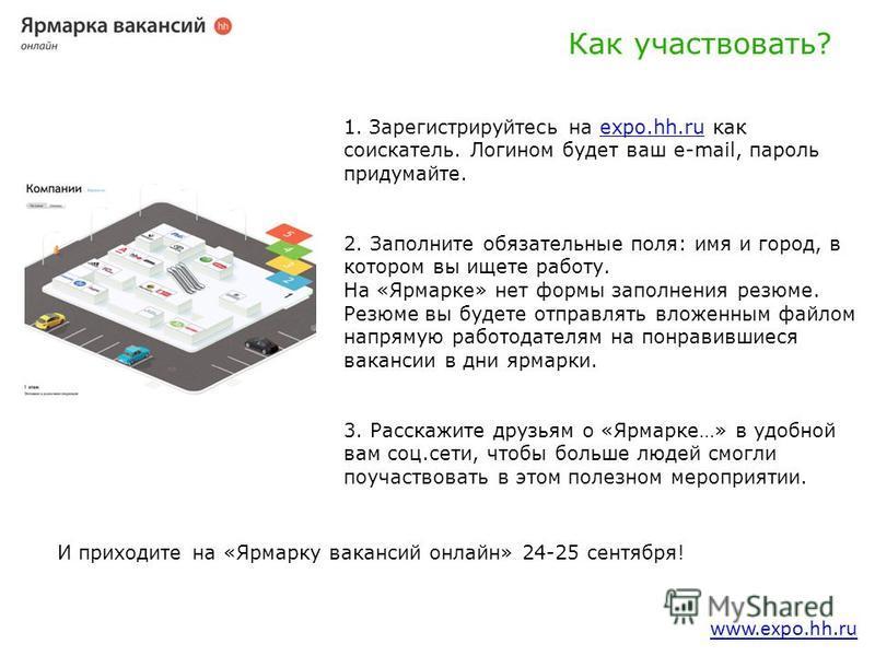 www.expo.hh.ru 1. Зарегистрируйтесь на expo.hh.ru как соискатель. Логином будет ваш e-mail, пароль придумайте.expo.hh.ru 2. Заполните обязательные поля: имя и город, в котором вы ищете работу. На «Ярмарке» нет формы заполнения резюме. Резюме вы будет