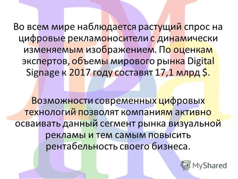 Во всем мире наблюдается растущий спрос на цифровые рекламоносители с динамически изменяемым изображением. По оценкам экспертов, объемы мирового рынка Digital Signage к 2017 году составят 17,1 млрд $. Возможности современных цифровых технологий позво