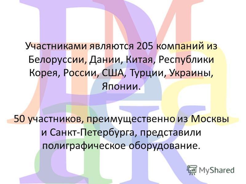 Участниками являются 205 компаний из Белоруссии, Дании, Китая, Республики Корея, России, США, Турции, Украины, Японии. 50 участников, преимущественно из Москвы и Санкт-Петербурга, представили полиграфическое оборудование.