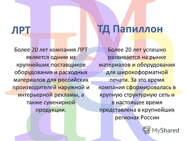 ЛРТ Более 20 лет компания ЛРТ является одним из крупнейших поставщиков оборудования и расходных материалов для российских производителей наружной и интерьерной рекламы, а также сувенирной продукции. ТД Папиллон Более 20 лет успешно развивается на рын