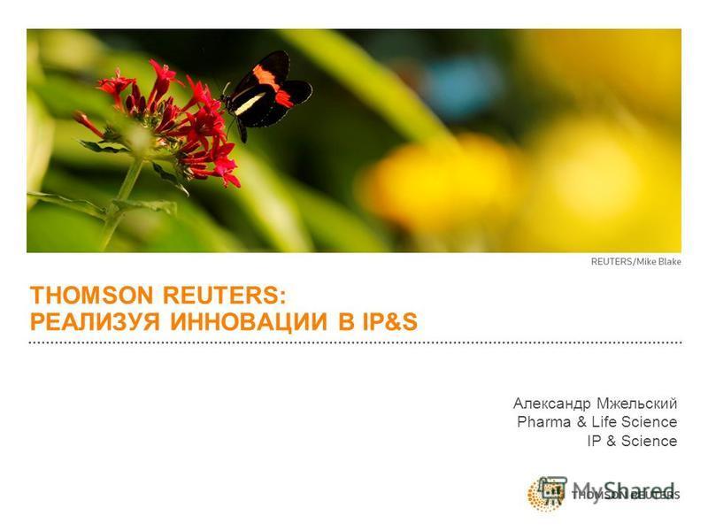 THOMSON REUTERS: РЕАЛИЗУЯ ИННОВАЦИИ В IP&S Александр Мжельский Pharma & Life Science IP & Science