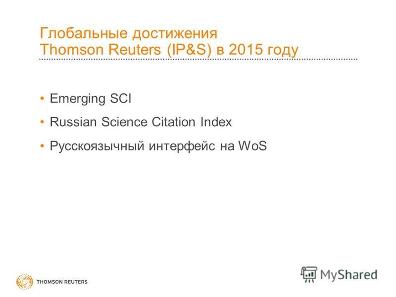 Глобальные достижения Thomson Reuters (IP&S) в 2015 году Emerging SCI Russian Science Citation Index Русскоязычный интерфейс на WoS