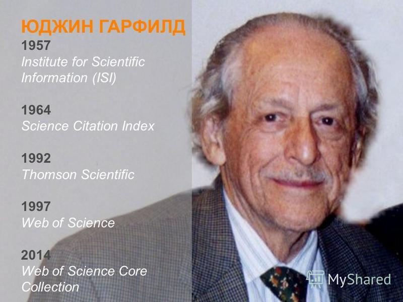 ЮДЖИН ГАРФИЛД 1957 Institute for Scientific Information (ISI) 1964 Science Citation Index 1992 Thomson Scientific 1997 Web of Science 2014 Web of Science Core Collection