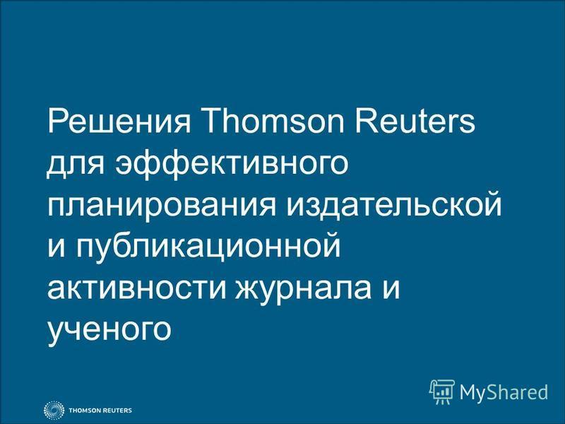 Решения Thomson Reuters для эффективного планирования издательской и публикационной активности журнала и ученого