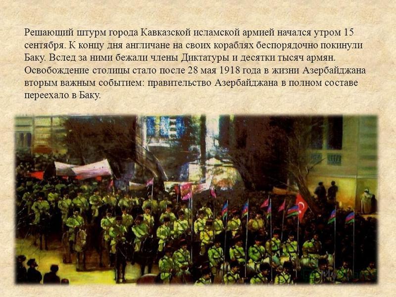 Решающий штурм города Кавказской исламской армией начался утром 15 сентября. К концу дня англичане на своих кораблях беспорядочно покинули Баку. Вслед за ними бежали члены Диктатуры и десятки тысяч армян. Освобождение столицы стало после 28 мая 1918