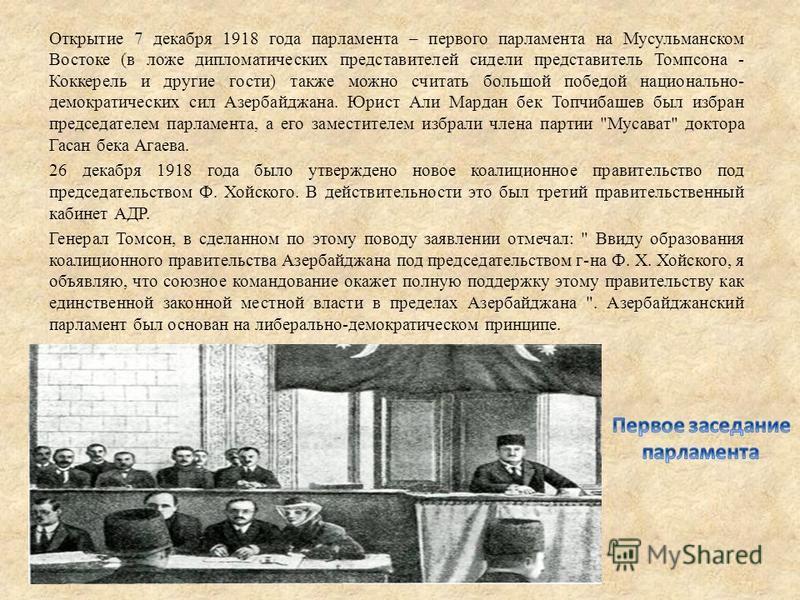 Открытие 7 декабря 1918 года парламента – первого парламента на Мусульманском Востоке (в ложе дипломатических представителей сидели представитель Томпсона - Коккерель и другие гости) также можно считать большой победой национально- демократических си