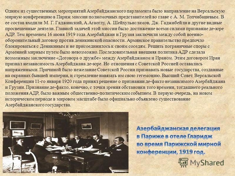 Одним из существенных мероприятий Азербайджанского парламента было направление на Версальскую мирную конференцию в Париж миссии полномочных представителей во главе с А. М. Топчибашевым. В ее состав входили М. Г. Гаджинский, А.Агаоглу, А. Шейхульислам