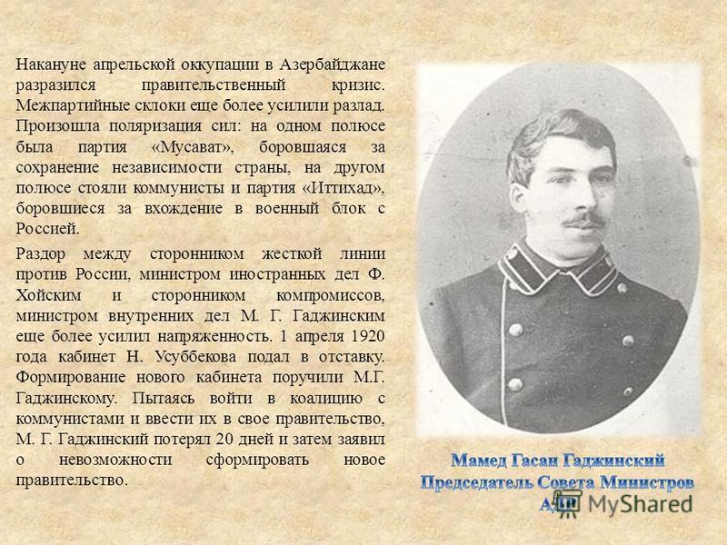 Накануне апрельской оккупации в Азербайджане разразился правительственный кризис. Межпартийные склоки еще более усилили разлад. Произошла поляризация сил: на одном полюсе была партия «Мусават», боровшаяся за сохранение независимости страны, на другом