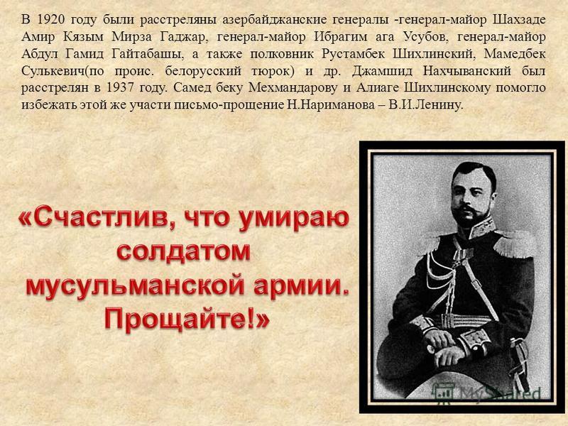 В 1920 году были расстреляны азербайджанские генералы -генерал-майор Шахзаде Амир Кязым Мирза Гаджар, генерал-майор Ибрагим ага Усубов, генерал-майор Абдул Гамид Гайтабашы, а также полковник Рустамбек Шихлинский, Мамедбек Сулькевич(по проис. белорусс