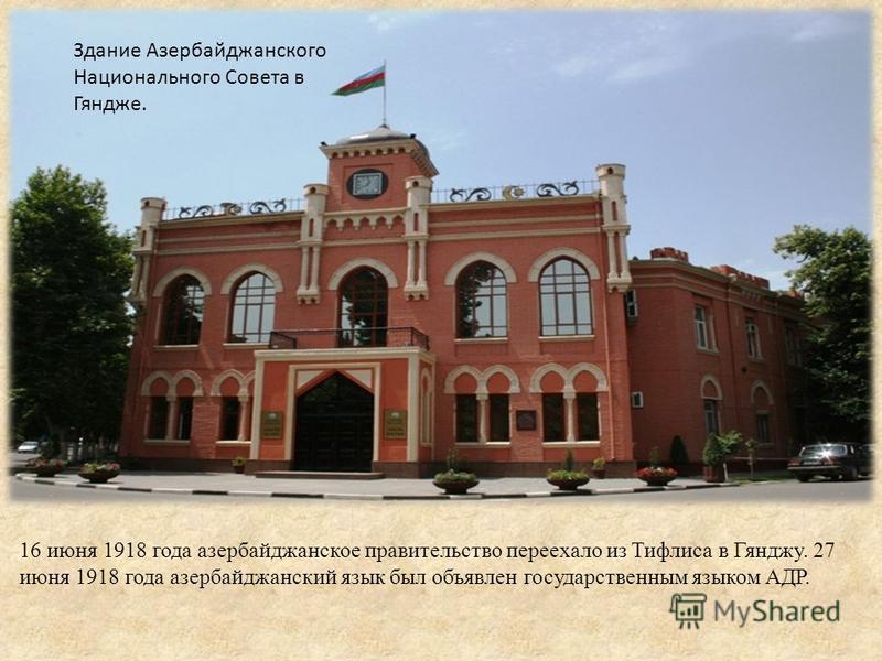 16 июня 1918 года азербайджанское правительство переехало из Тифлиса в Гянджу. 27 июня 1918 года азербайджанский язык был объявлен государственным языком АДР. Здание Азербайджанского Национального Совета в Гяндже.