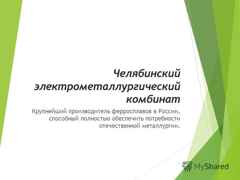 Челябинский электрометаллургический комбинат Крупнейший производитель ферросплавов в России, способный полностью обеспечить потребности отечественной металлургии. 1