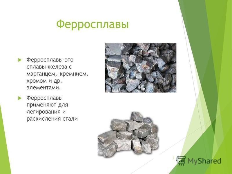 Ферросплавы Ферросплавы-это сплавы железа с марганцем, кремнием, хромом и др. элементами. Ферросплавы применяют для легирования и раскисления стали 3
