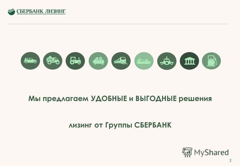 2 Мы предлагаем УДОБНЫЕ и ВЫГОДНЫЕ решения лизинг от Группы СБЕРБАНК
