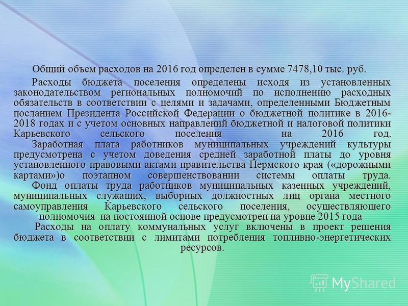 Общий объем расходов на 2016 год определен в сумме 7478,10 тыс. руб. Общий объем расходов на 2016 год определен в сумме 7478,10 тыс. руб. Расходы бюджета поселения определены исходя из установленных законодательством региональных полномочий по исполн