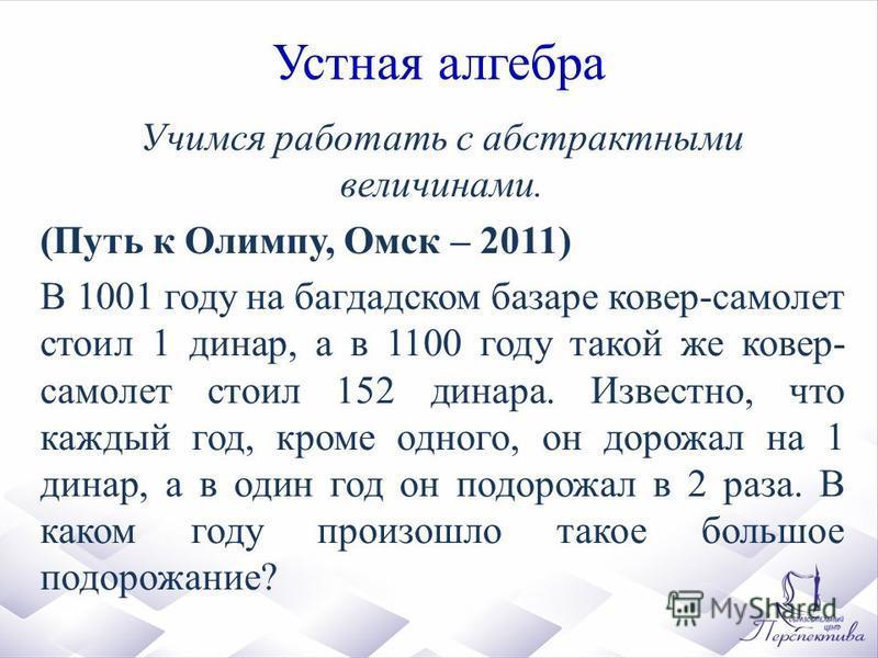 Устная алгебра Учимся работать с абстрактными величинами. (Путь к Олимпу, Омск – 2011) В 1001 году на багдадском базаре ковер-самолет стоил 1 динар, а в 1100 году такой же ковер- самолет стоил 152 динара. Известно, что каждый год, кроме одного, он до