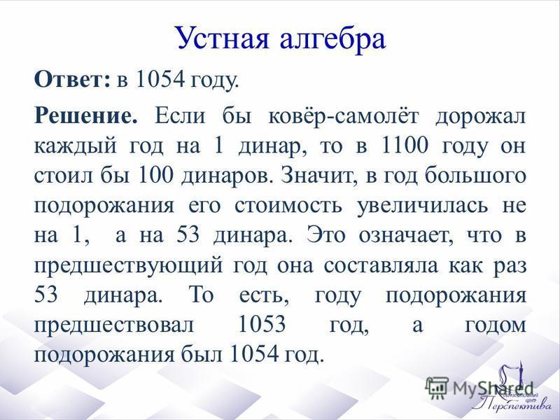 Устная алгебра Ответ: в 1054 году. Решение. Если бы ковёр-самолёт дорожал каждый год на 1 динар, то в 1100 году он стоил бы 100 динаров. Значит, в год большого подорожания его стоимость увеличилась не на 1, а на 53 динара. Это означает, что в предшес