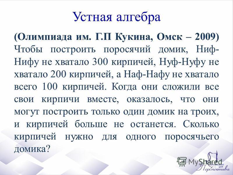 Устная алгебра (Олимпиада им. Г.П Кукина, Омск – 2009) Чтобы построить поросячий домик, Ниф- Нифу не хватало 300 кирпичей, Нуф-Нуфу не хватало 200 кирпичей, а Наф-Нафу не хватало всего 100 кирпичей. Когда они сложили все свои кирпичи вместе, оказалос