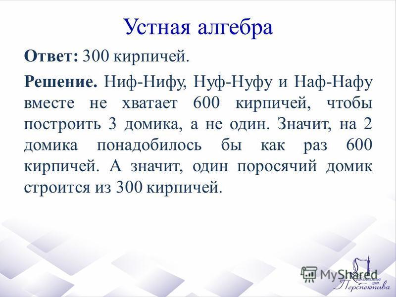 Устная алгебра Ответ: 300 кирпичей. Решение. Ниф-Нифу, Нуф-Нуфу и Наф-Нафу вместе не хватает 600 кирпичей, чтобы построить 3 домика, а не один. Значит, на 2 домика понадобилось бы как раз 600 кирпичей. А значит, один поросячий домик строится из 300 к