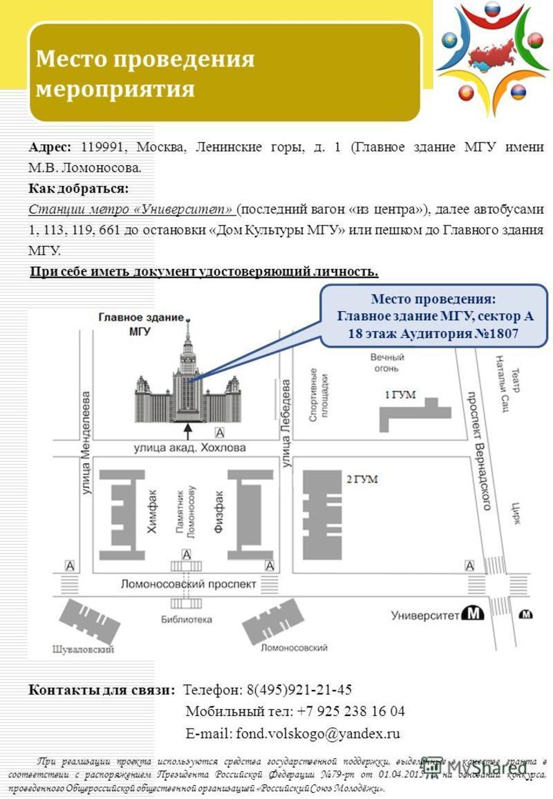 Место проведения мероприятия Адрес: 119991, Москва, Ленинские горы, д. 1 (Главное здание МГУ имени М.В. Ломоносова. Как добраться: Станции метро «Университет» (последний вагон «из центра»), далее автобусами 1, 113, 119, 661 до остановки «Дом Культуры