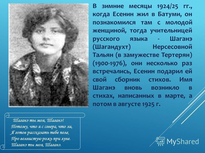В зимние месяцы 1924/25 гг., когда Есенин жил в Батуми, он познакомился там с молодой женщиной, тогда учительницей русского языка - Шаганэ (Шагандухт) Нерсесовной Тальян (в замужестве Тертерян) (1900-1976), они несколько раз встречались, Есенин подар