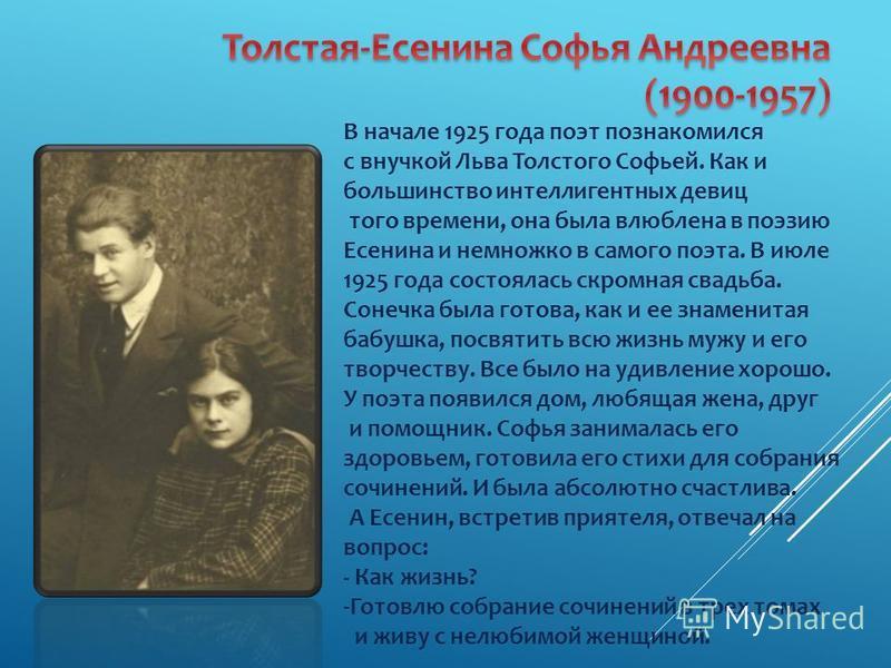В начале 1925 года поэт познакомился с внучкой Льва Толстого Софьей. Как и большинство интеллигентных девиц того времени, она была влюблена в поэзию Есенина и немножко в самого поэта. В июле 1925 года состоялась скромная свадьба. Сонечка была готова,