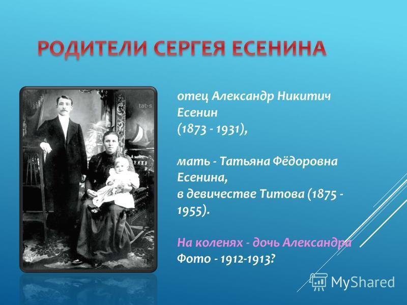 отец Александр Никитич Есенин (1873 - 1931), мать - Татьяна Фёдоровна Есенина, в девичестве Титова (1875 - 1955). На коленях - дочь Александра Фото - 1912-1913?