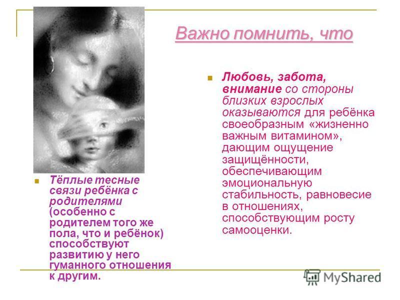 Важно помнить, что Тёплые тесные связи ребёнка с родителями (особенно с родителем того же пола, что и ребёнок) способствуют развитию у него гуманного отношения к другим. Любовь, забота, внимание со стороны близких взрослых оказываются для ребёнка сво