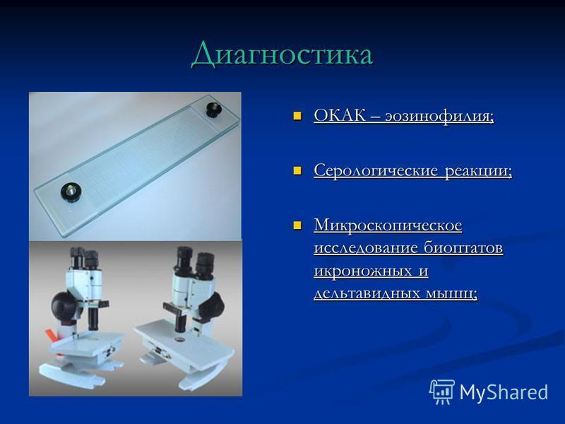 Диагностика ОКАК – эозинофилия; ОКАК – эозинофилия; Серологические реакции; Серологические реакции; Микроскопическое исследование биоптатов икроножных и дельтавидных мышц; Микроскопическое исследование биоптатов икроножных и дельтавидных мышц;