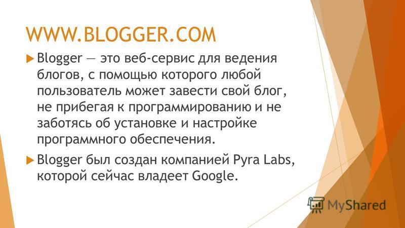 WWW.BLOGGER.COM Blogger это веб-сервис для ведения блогов, с помощью которого любой пользователь может завести свой блог, не прибегая к программированию и не заботясь об установке и настройке программного обеспечения. Blogger был создан компанией Pyr