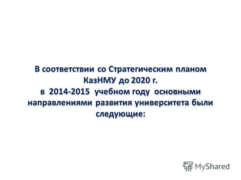 В соответствии со Стратегическим планом КазНМУ до 2020 г. в 2014-2015 учебном году основными направлениями развития университета были следующие:
