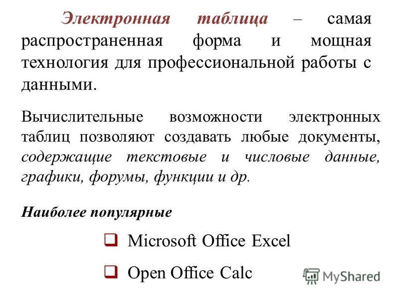 Наиболее популярные Microsoft Office Excel Open Office Calc Электронная таблица – самая распространенная форма и мощная технология для профессиональной работы с данными. Вычислительные возможности электронных таблиц позволяют создавать любые документ