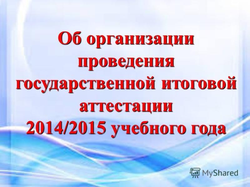 Об организации проведения государственной итоговой аттестации 2014/2015 учебного года
