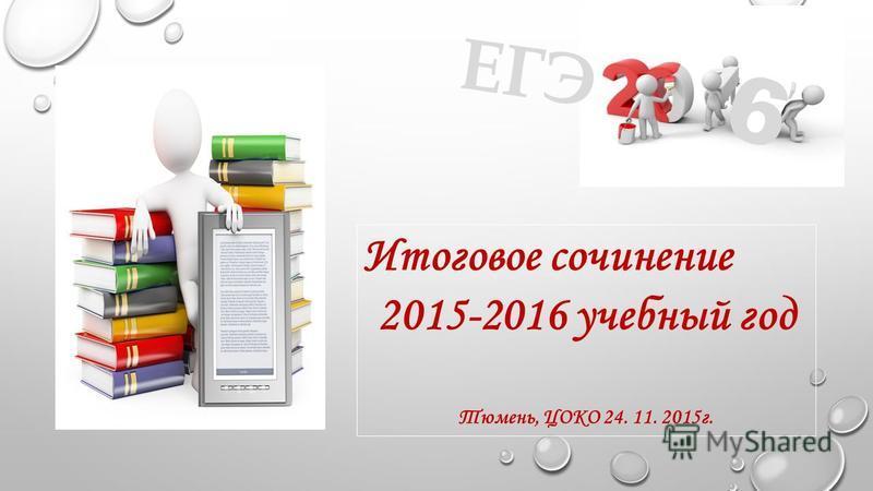 Итоговое сочинение 2015-2016 учебный год Тюмень, ЦОКО 24. 11. 2015 г. ЕГЭ 6