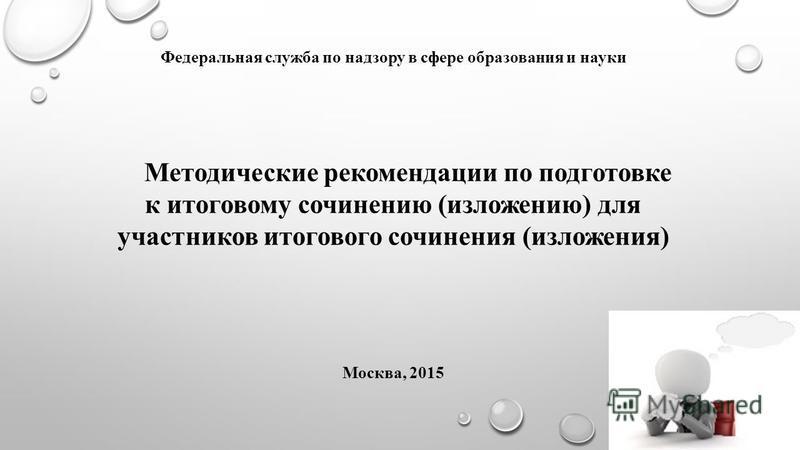 Федеральная служба по надзору в сфере образования и науки Методические рекомендации по подготовке к итоговому сочинению (изложению) для участников итогового сочинения (изложения) Москва, 2015