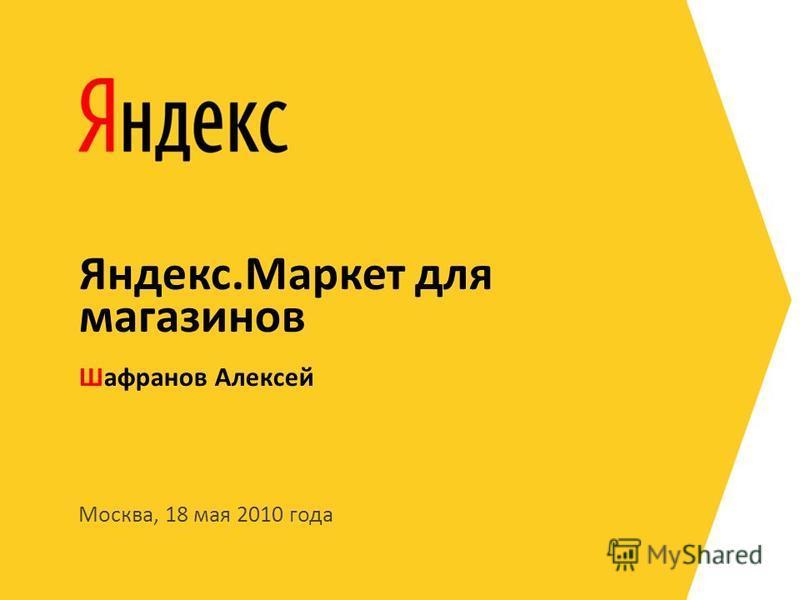 Москва, 18 мая 2010 года Шафранов Алексей Яндекс.Маркет для магазинов