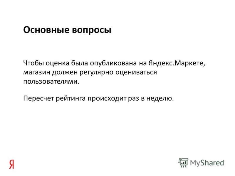 Основные вопросы Чтобы оценка была опубликована на Яндекс.Маркете, магазин должен регулярно оцениваться пользователями. Пересчет рейтинга происходит раз в неделю.