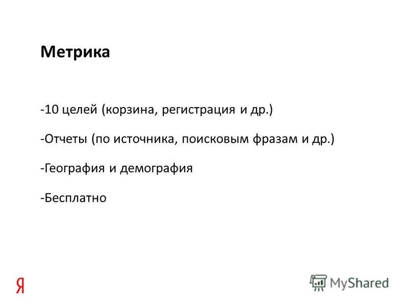 Метрика -10 целей (корзина, регистрация и др.) -Отчеты (по источника, поисковым фразам и др.) -География и демография -Бесплатно
