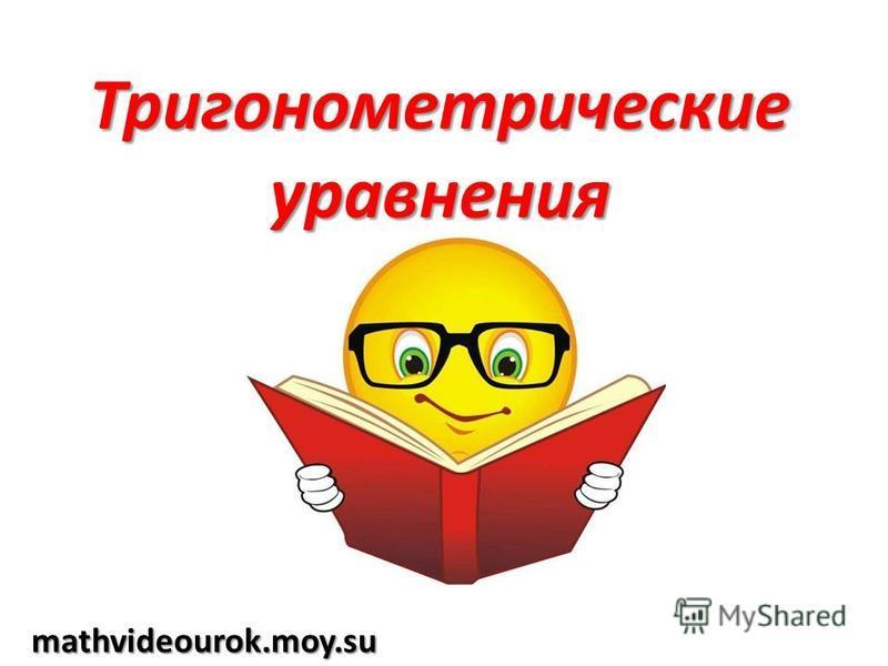 Тригонометрические уравнения mathvideourok.moy.su