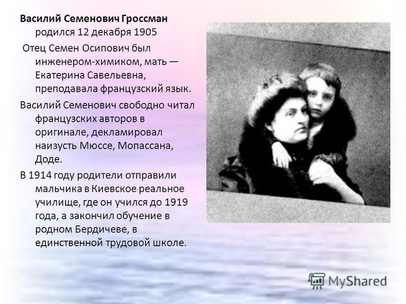 Василий Семенович Гроссман родился 12 декабря 1905 Отец Семен Осипович был инженером-химиком, мать Екатерина Савельевна, преподавала французский язык. Василий Семенович свободно читал французских авторов в оригинале, декламировал наизусть Мюссе, Мопа