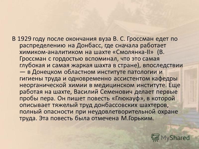 В 1929 году после окончания вуза В. С. Гроссман едет по распределению на Донбасс, где сначала работает химиком-аналитиком на шахте «Смолянка-II» (В. Гроссман с гордостью вспоминал, что это самая глубокая и самая жаркая шахта в стране), впоследствии в