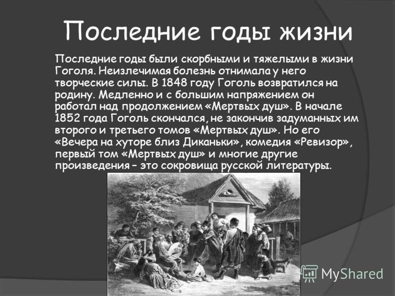 Последние годы жизни Последние годы были скорбными и тяжелыми в жизни Гоголя. Неизлечимая болезнь отнимала у него творческие силы. В 1848 году Гоголь возвратился на родину. Медленно и с большим напряжением он работал над продолжением «Мертвых душ». В