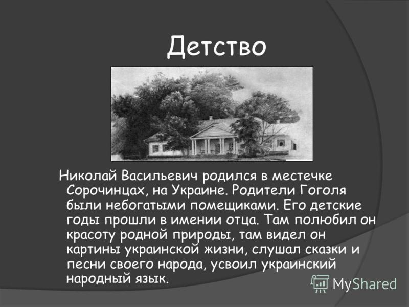 Детство Николай Васильевич родился в местечке Сорочинцах, на Украине. Родители Гоголя были небогатыми помещиками. Его детские годы прошли в имении отца. Там полюбил он красоту родной природы, там видел он картины украинской жизни, слушал сказки и пес