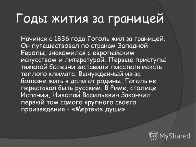Годы жития за границей Начиная с 1836 года Гоголь жил за границей. Он путешествовал по странам Западной Европы, знакомился с европейским искусством и литературой. Первые приступы тяжелой болезни заставили писателя искать теплого климата. Вынужденный