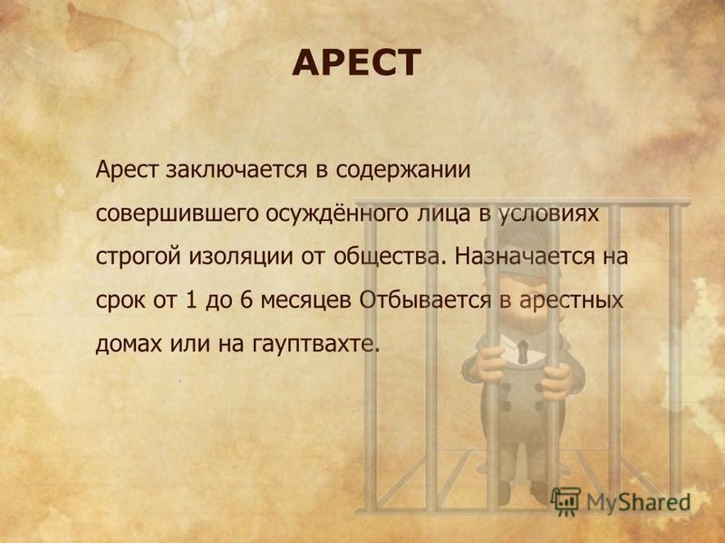 АРЕСТ Арест заключается в содержании совершившего осуждённого лица в условиях строгой изоляции от общества. Назначается на срок от 1 до 6 месяцев Отбывается в арестных домах или на гауптвахте.