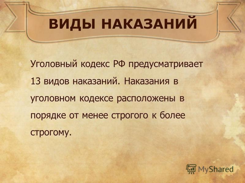ВИДЫ НАКАЗАНИЙ Уголовный кодекс РФ предусматривает 13 видов наказаний. Наказания в уголовном кодексе расположены в порядке от менее строгого к более строгому.