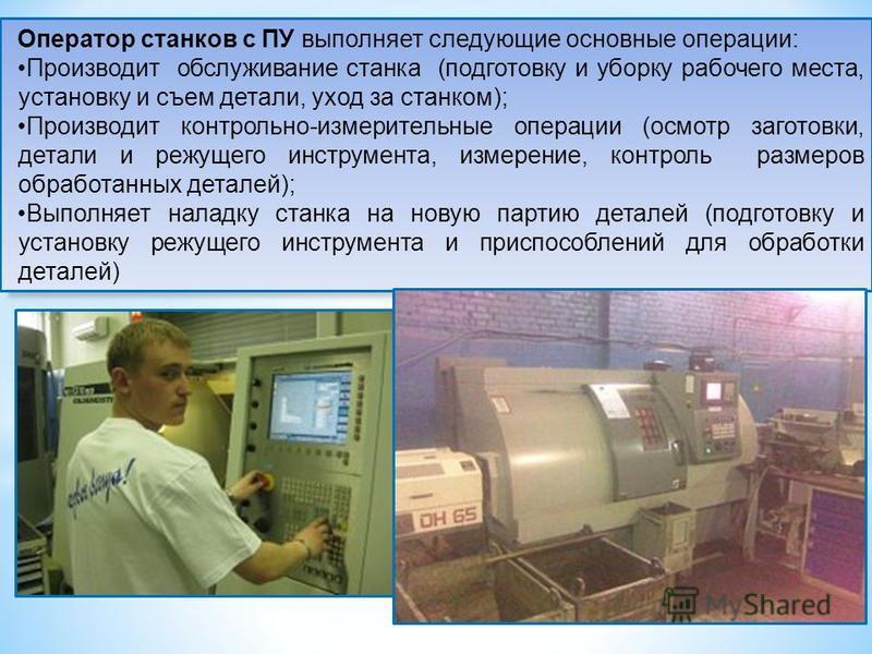 Оператор станков с ПУ выполняет следующие основные операции: Производит обслуживание станка (подготовку и уборку рабочего места, установку и съем детали, уход за станком); Производит контрольно-измерительные операции (осмотр заготовки, детали и режущ