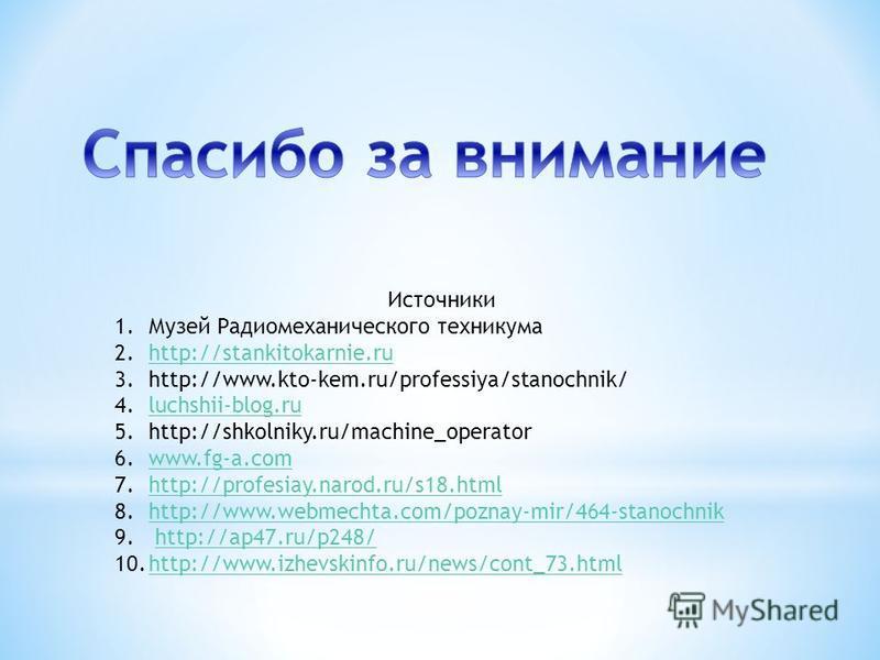 Источники 1. Музей Радиомеханического техникума 2.http://stankitokarnie.ruhttp://stankitokarnie.ru 3.http://www.kto-kem.ru/professiya/stanochnik/ 4.luchshii-blog.ruluchshii-blog.ru 5.http://shkolniky.ru/machine_operator 6.www.fg-a.comwww.fg-a.com 7.h