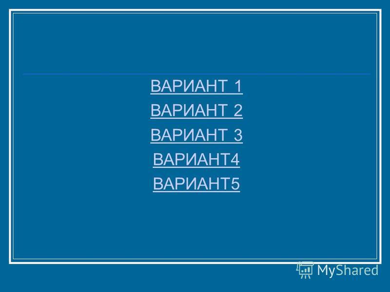 ВАРИАНТ 1 ВАРИАНТ 2 ВАРИАНТ 3 ВАРИАНТ4 ВАРИАНТ5
