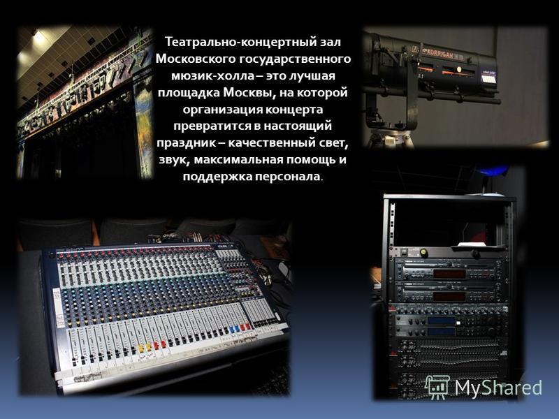 Театрально-концертный зал Московского государственного мюзик-холла – это лучшая площадка Москвы, на которой организация концерта превратится в настоящий праздник – качественный свет, звук, максимальная помощь и поддержка персонала.