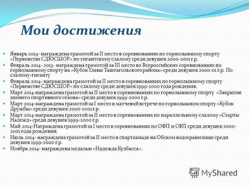 Мои достижения Январь 2014- награждена грамотой за II место в соревнованиях по горнолыжному спорту «Первенстве СДЮСШОР» по гигантскому слалому среди девушек 2000-2001 г.р. Февраль 2014- 2013- награждена грамотой за III место во Всероссийских соревнов